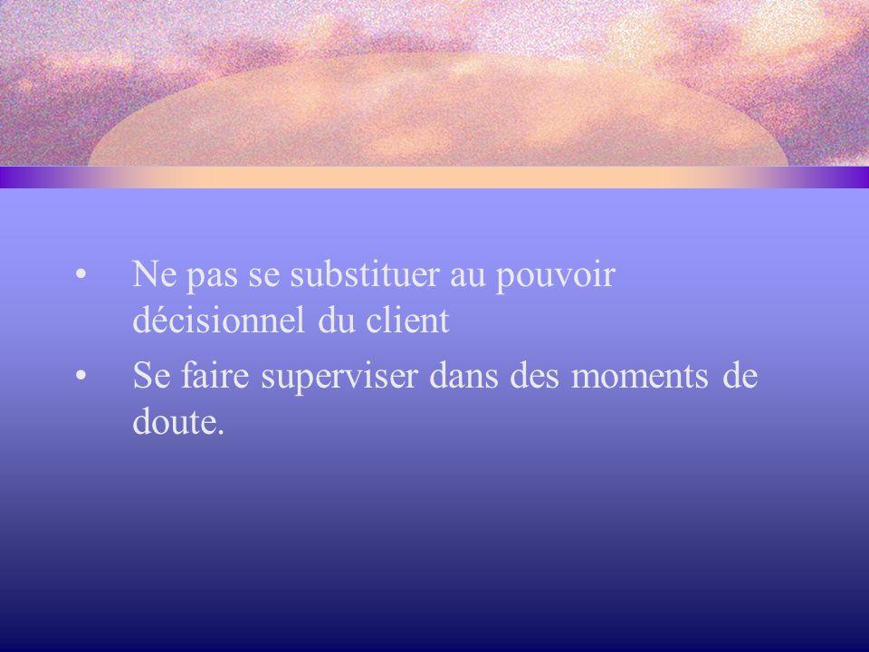 Ne pas se substituer au pouvoir décisionnel du client Se faire superviser dans des moments de doute.