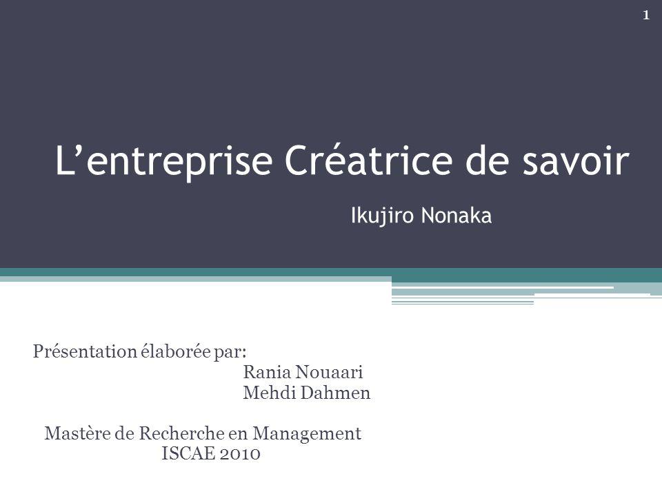 L'entreprise Créatrice de savoir Ikujiro Nonaka Présentation élaborée par: Rania Nouaari Mehdi Dahmen Mastère de Recherche en Management ISCAE 2010 1