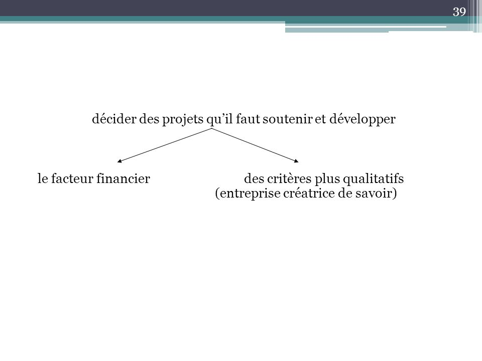 décider des projets qu'il faut soutenir et développer le facteur financier des critères plus qualitatifs (entreprise créatrice de savoir) 39