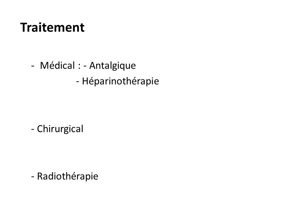 Traitement -Médical : - Antalgique - Héparinothérapie - Chirurgical - Radiothérapie