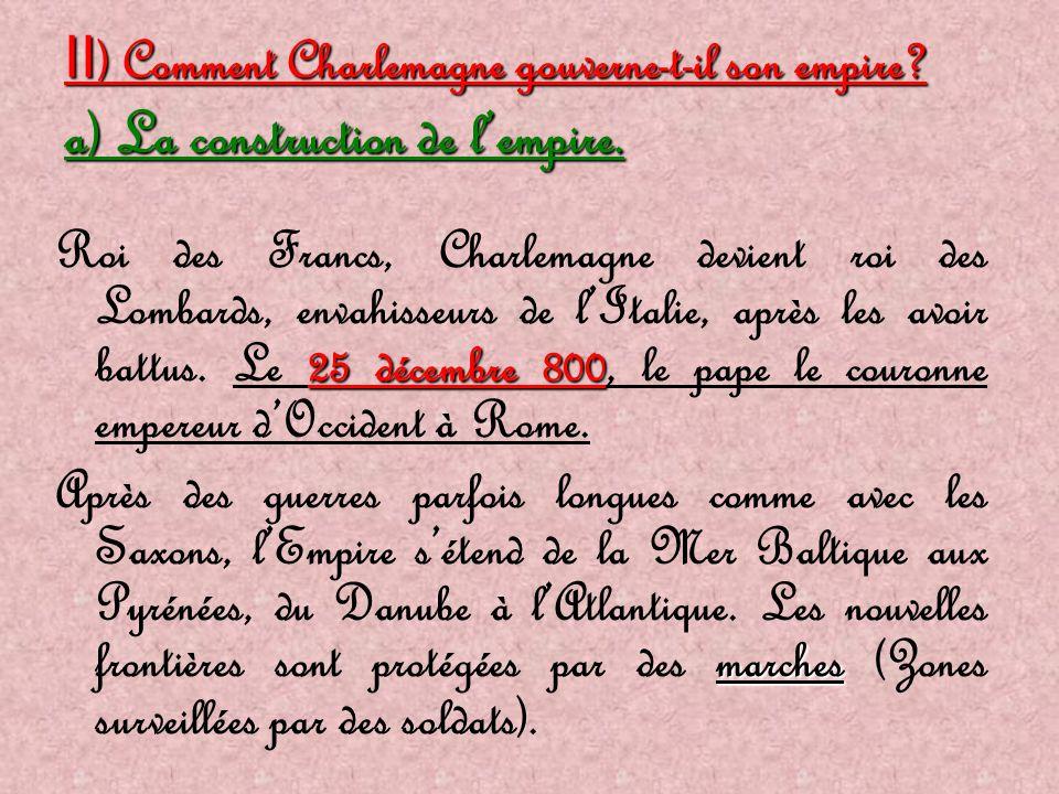 II ) Comment Charlemagne gouverne-t-il son empire? a) La construction de l'empire. 25 décembre 800 Roi des Francs, Charlemagne devient roi des Lombard