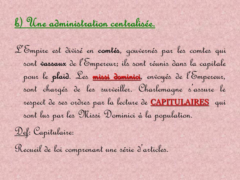b) Une administration centralisée. missi dominici CAPITULAIRES L'Empire est divisé en comtés, gouvernés par les comtes qui sont vassaux de l'Empereur;