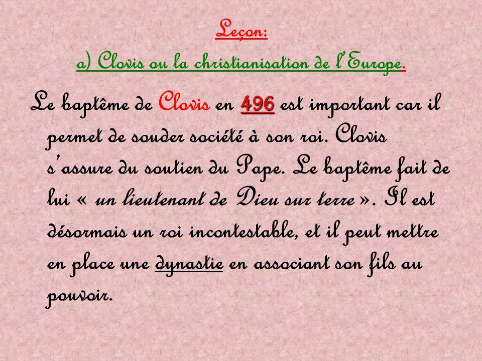 Leçon: a) Clovis ou la christianisation de l'Europe. 496 Le baptême de Clovis en 496 est important car il permet de souder société à son roi. Clovis s
