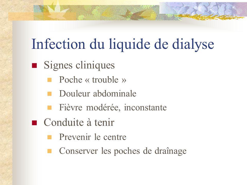 Infection du liquide de dialyse Signes cliniques Poche « trouble » Douleur abdominale Fièvre modérée, inconstante Conduite à tenir Prevenir le centre