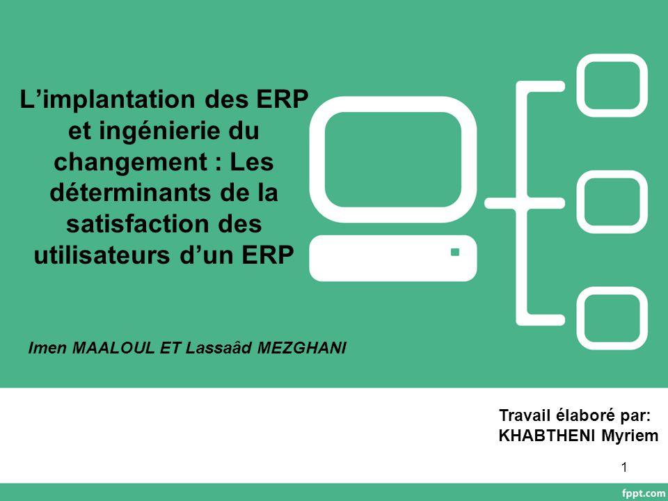 Présentation de l'article: Source de l'article: http://aim.asso.fr/index.php/mediatheque/v iewdownload/9-aim-2003/489-l- implantation-des-erp-et-ingenierie-du- changement-les-determinants-de-la- satisfaction-des-utilisateurs-d-un-erp Auteurs: Imen MAALOUL Assistante-Contractuelle Faculté des Sciences Economiques et de Gestion de Sfax Lassaâd MEZGHANI Professeur Faculté des Sciences Economiques et de Gestion de Sfax Types de l'article:Théorique Empirique Population étudiée:60 utilisateurs appartenant à 30 entreprises Tunisiennes Source de données:Enquête empirique Revue de l'état de l'art des théories et des modèles utilisés 2