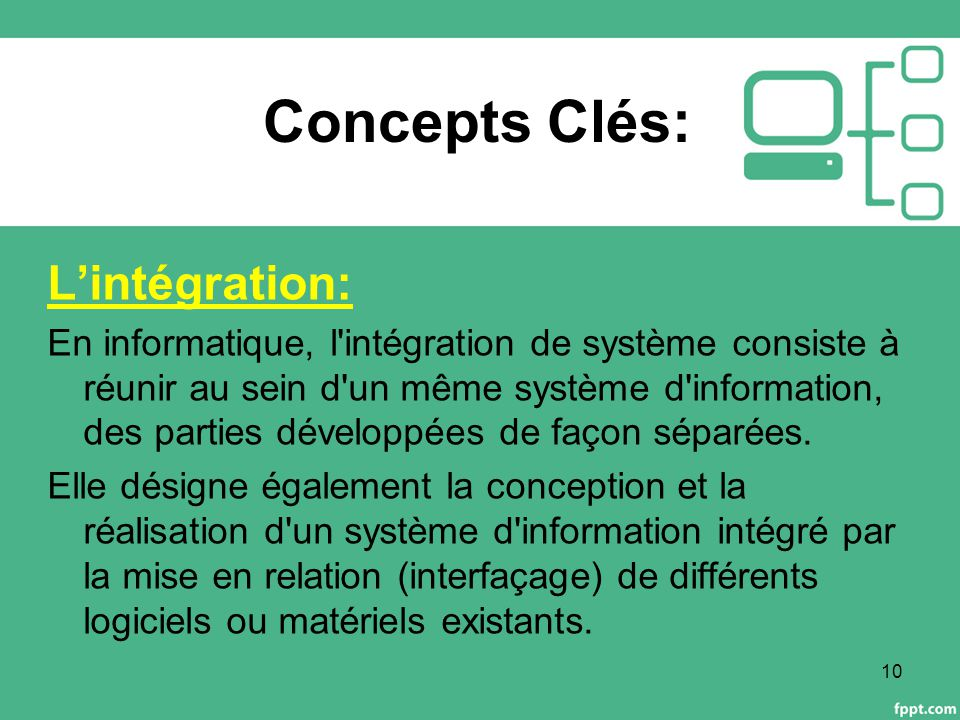 Concepts Clés: L'intégration: En informatique, l intégration de système consiste à réunir au sein d un même système d information, des parties développées de façon séparées.
