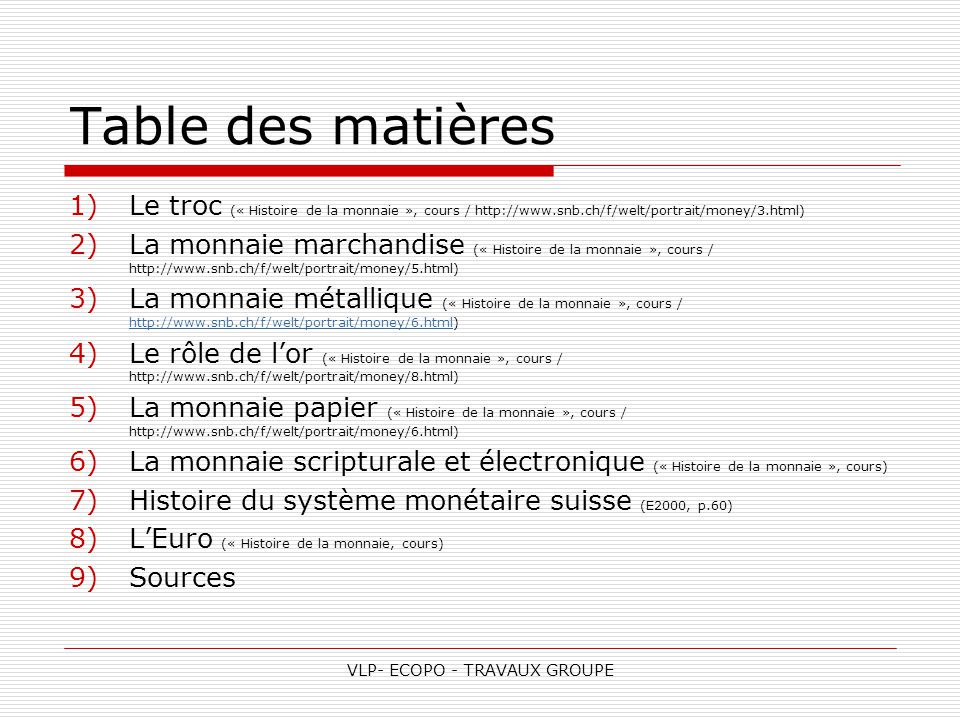 VLP- ECOPO - TRAVAUX GROUPE Table des matières 1)Le troc (« Histoire de la monnaie », cours / http://www.snb.ch/f/welt/portrait/money/3.html) 2)La monnaie marchandise (« Histoire de la monnaie », cours / http://www.snb.ch/f/welt/portrait/money/5.html) 3)La monnaie métallique (« Histoire de la monnaie », cours / http://www.snb.ch/f/welt/portrait/money/6.html) http://www.snb.ch/f/welt/portrait/money/6.html 4)Le rôle de l'or (« Histoire de la monnaie », cours / http://www.snb.ch/f/welt/portrait/money/8.html) 5)La monnaie papier (« Histoire de la monnaie », cours / http://www.snb.ch/f/welt/portrait/money/6.html) 6)La monnaie scripturale et électronique (« Histoire de la monnaie », cours) 7)Histoire du système monétaire suisse (E2000, p.60) 8)L'Euro (« Histoire de la monnaie, cours) 9)Sources