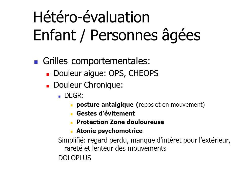 Hétéro-évaluation Enfant / Personnes âgées Grilles comportementales: Douleur aigue: OPS, CHEOPS Douleur Chronique: DEGR: posture antalgique (repos et