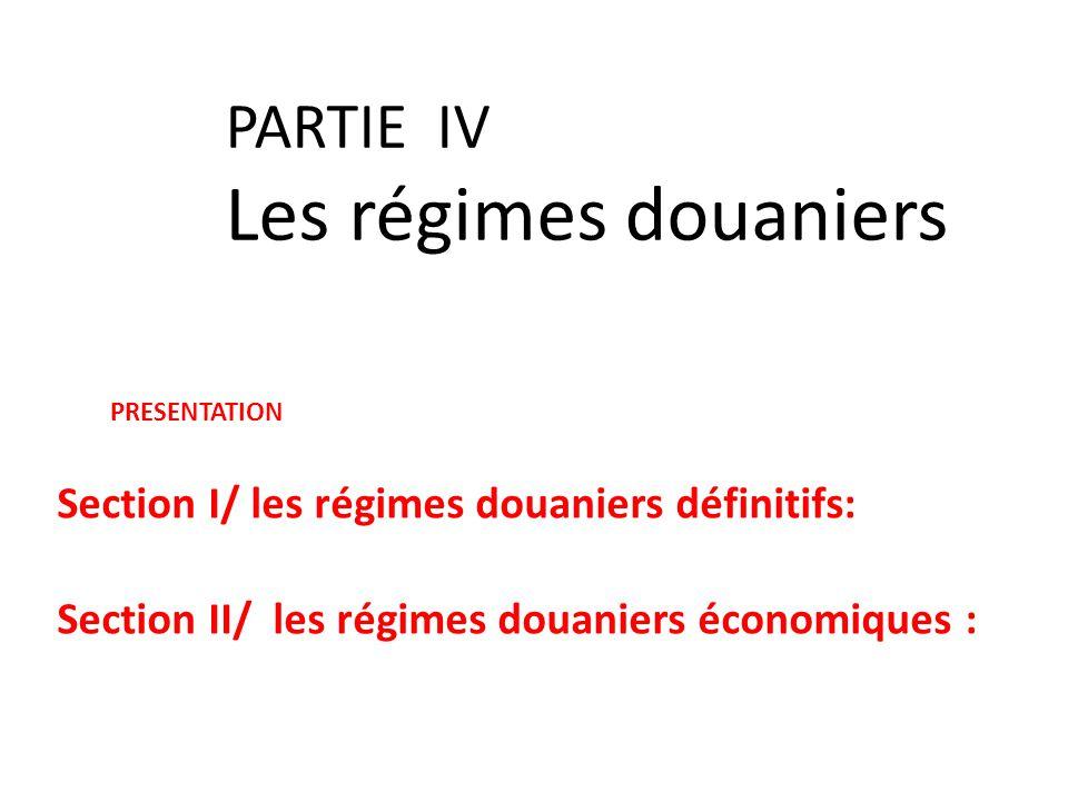 PARTIE IV Les régimes douaniers PRESENTATION Section I/ les régimes douaniers définitifs: Section II/ les régimes douaniers économiques :