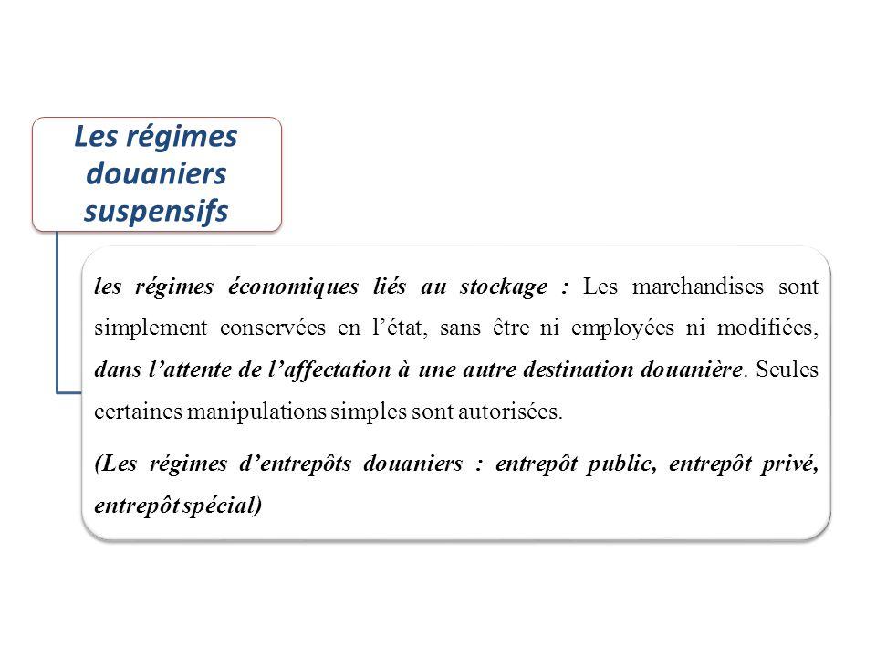 Les régimes douaniers suspensifs les régimes économiques liés au stockage : Les marchandises sont simplement conservées en l'état, sans être ni employ
