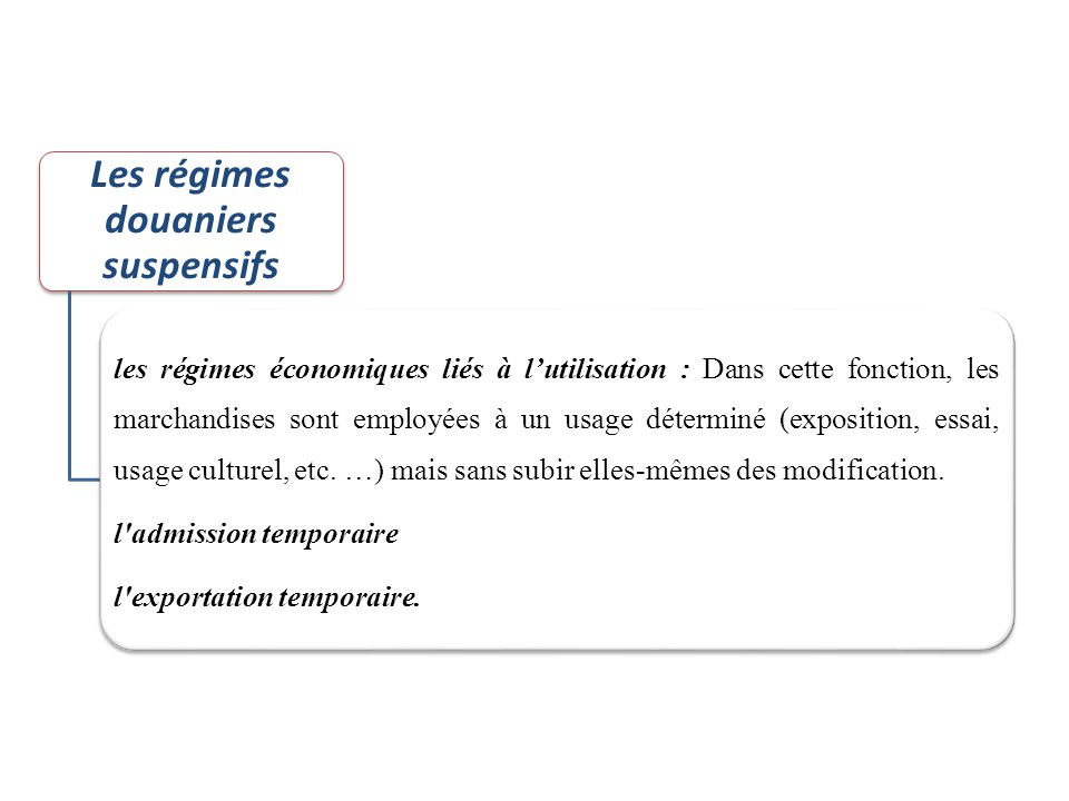 Les régimes douaniers suspensifs les régimes économiques liés à l'utilisation : Dans cette fonction, les marchandises sont employées à un usage déterm