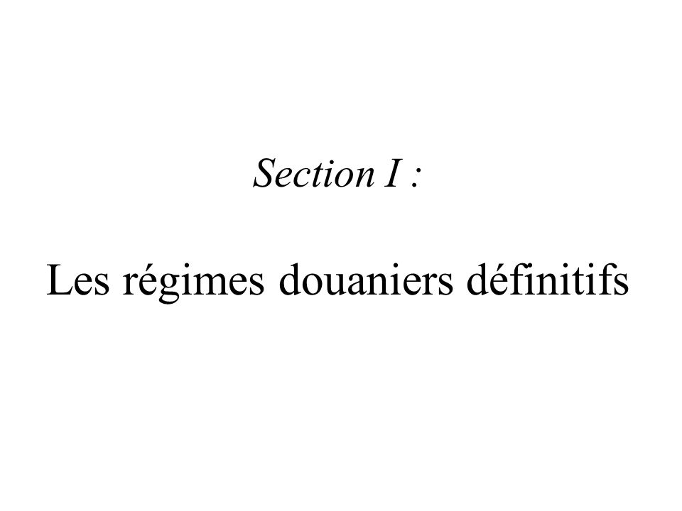 Section I : Les régimes douaniers définitifs
