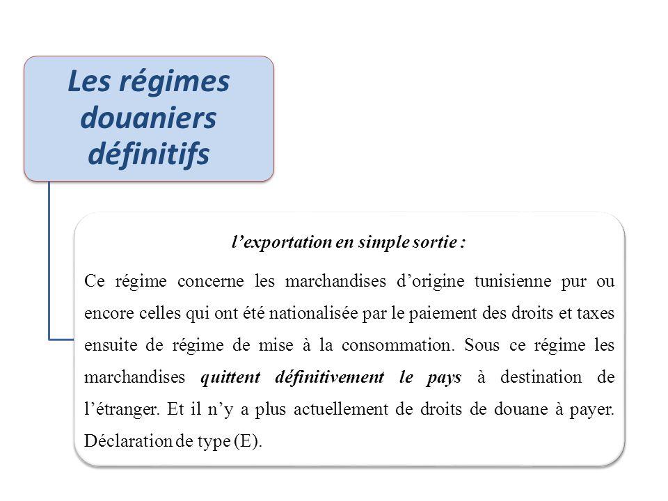 Les régimes douaniers définitifs l'exportation en simple sortie : Ce régime concerne les marchandises d'origine tunisienne pur ou encore celles qui on