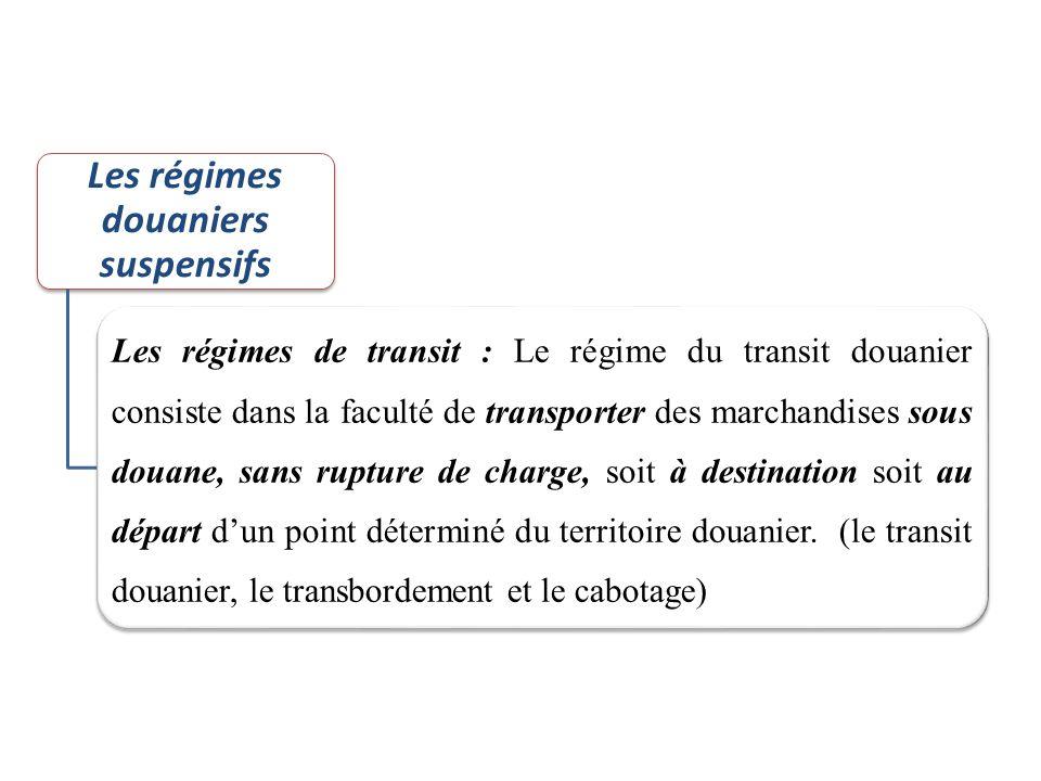 Les régimes douaniers suspensifs Les régimes de transit : Le régime du transit douanier consiste dans la faculté de transporter des marchandises sous