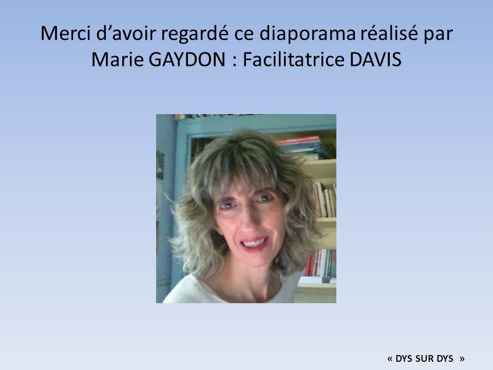 Merci d'avoir regardé ce diaporama réalisé par Marie GAYDON : Facilitatrice DAVIS « DYS SUR DYS »