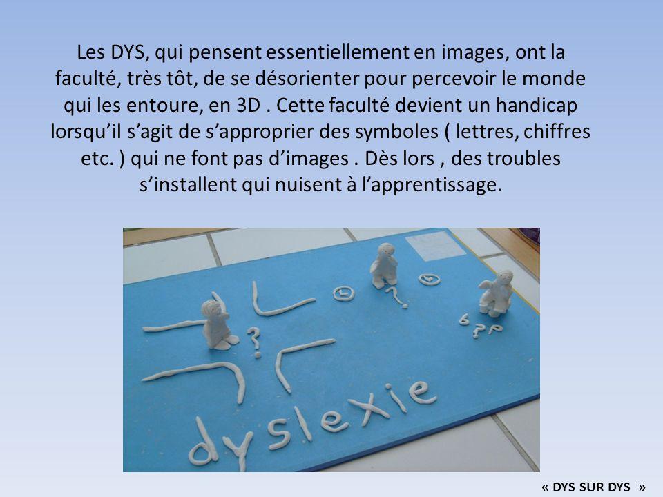 Les DYS, qui pensent essentiellement en images, ont la faculté, très tôt, de se désorienter pour percevoir le monde qui les entoure, en 3D. Cette facu