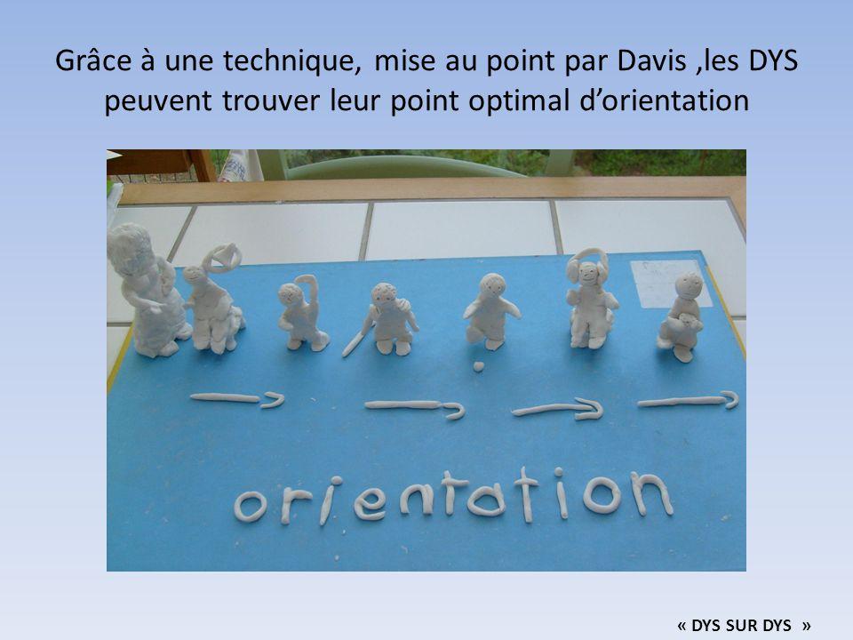 Grâce à une technique, mise au point par Davis,les DYS peuvent trouver leur point optimal d'orientation « DYS SUR DYS »
