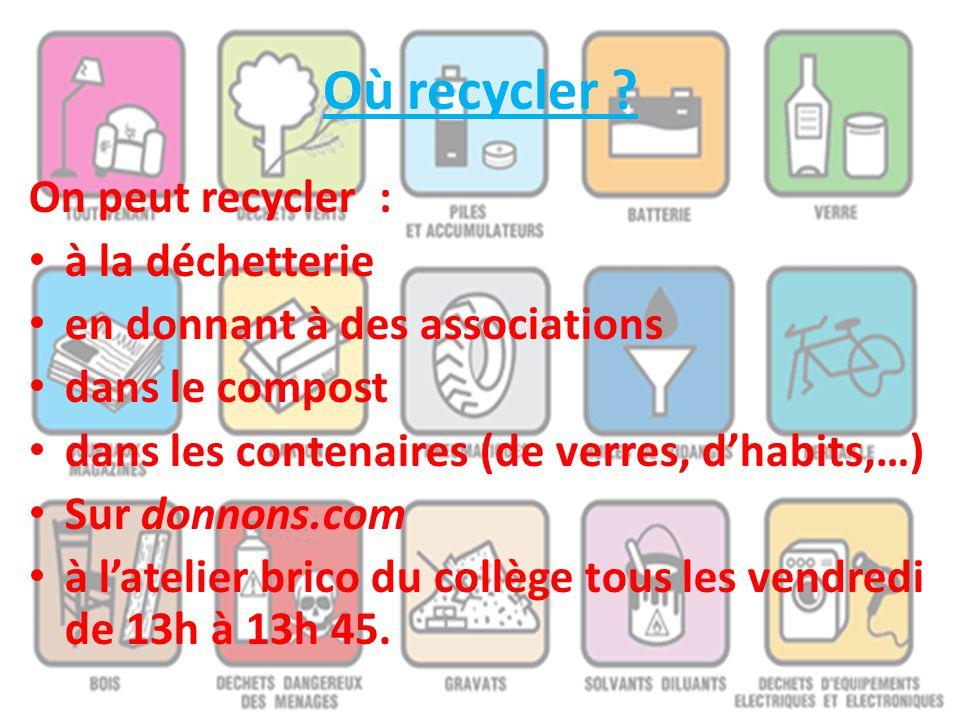 Où recycler ? On peut recycler : à la déchetterie en donnant à des associations dans le compost dans les contenaires (de verres, d'habits,…) Sur donno