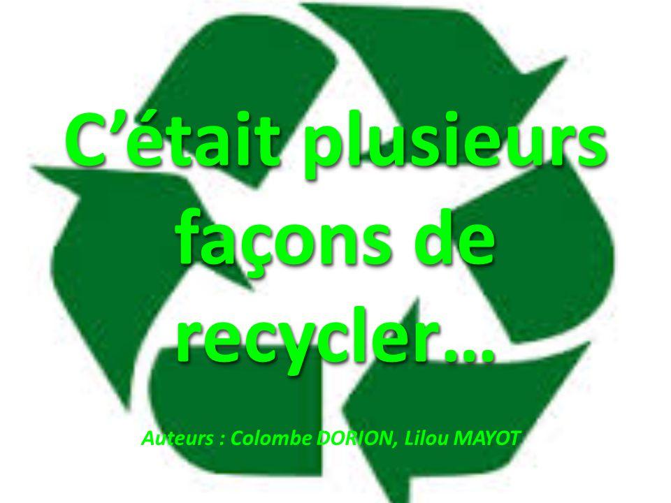 C'était plusieurs façons de recycler… Auteurs : Colombe DORION, Lilou MAYOT