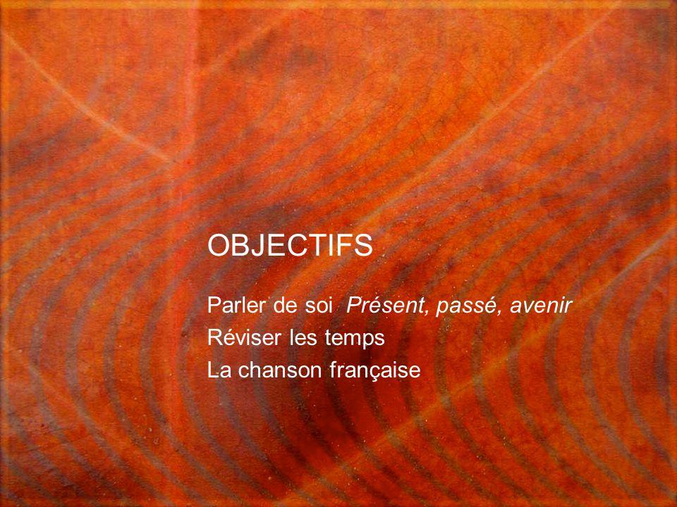 OBJECTIFS Parler de soi Présent, passé, avenir Réviser les temps La chanson française
