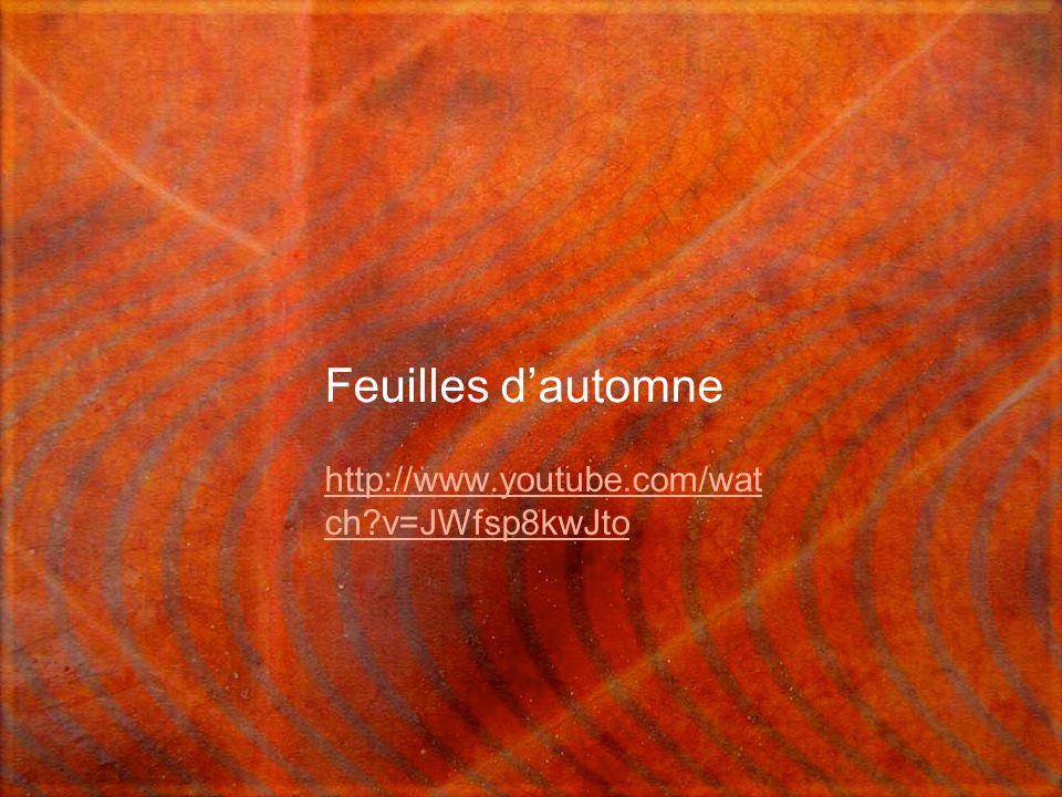 Feuilles d'automne http://www.youtube.com/wat ch v=JWfsp8kwJto