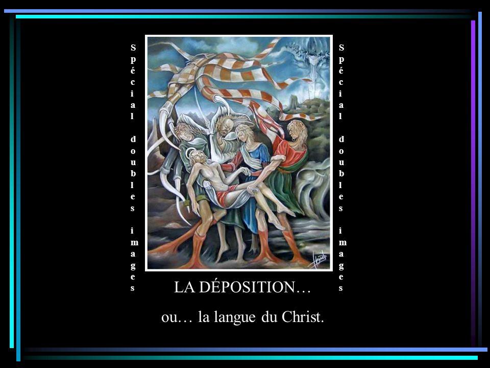 Spécial doubles images Spécial doubles images Spécial doubles images Spécial doubles images LA DÉPOSITION… ou… la langue du Christ.