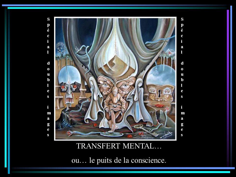 Spécial doubles images Spécial doubles images Spécial doubles images Spécial doubles images TRANSFERT MENTAL… ou… le puits de la conscience.
