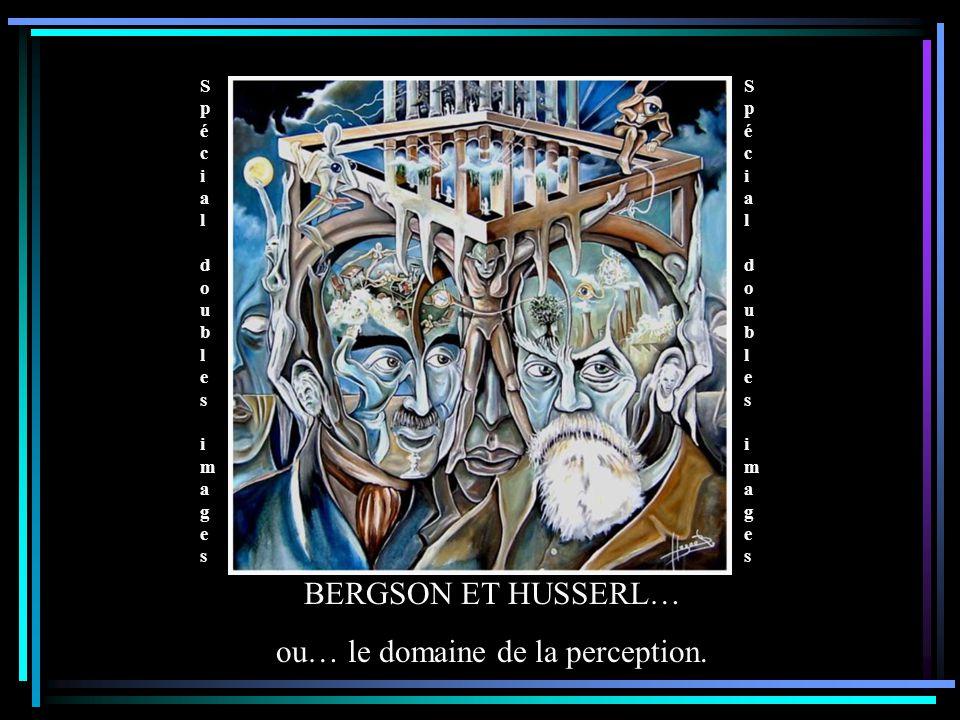 Spécial doubles images Spécial doubles images Spécial doubles images Spécial doubles images BERGSON ET HUSSERL… ou… le domaine de la perception. Spéci