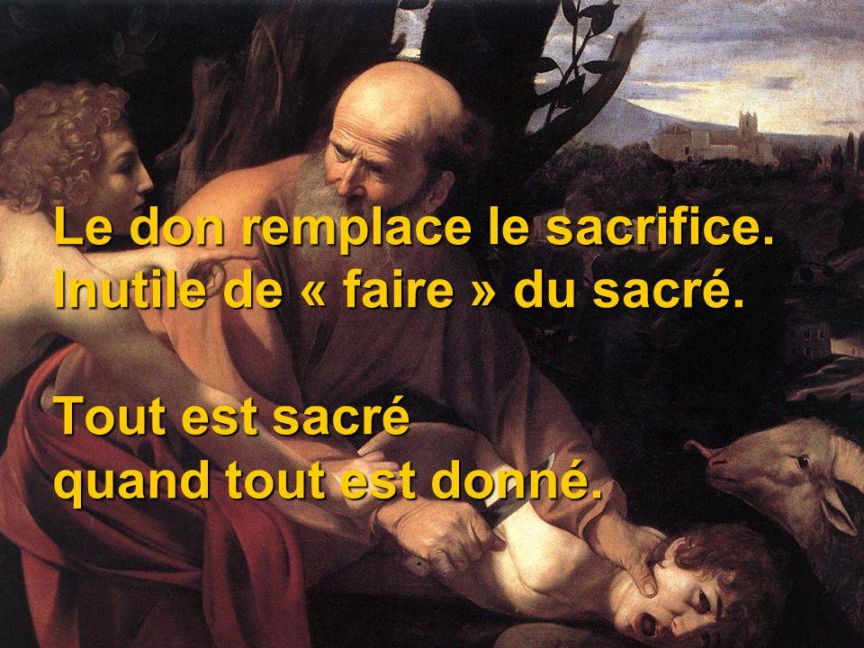 Le don remplace le sacrifice. Inutile de « faire » du sacré. Tout est sacré quand tout est donné.