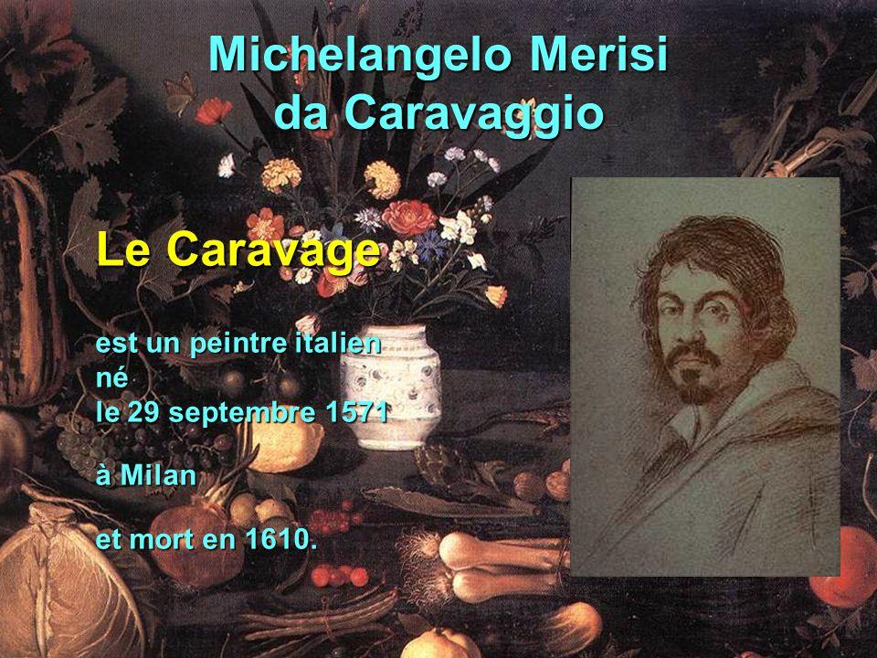 Michelangelo Merisi da Caravaggio Le Caravage est un peintre italien né le 29 septembre 1571 à Milan et mort en 1610.