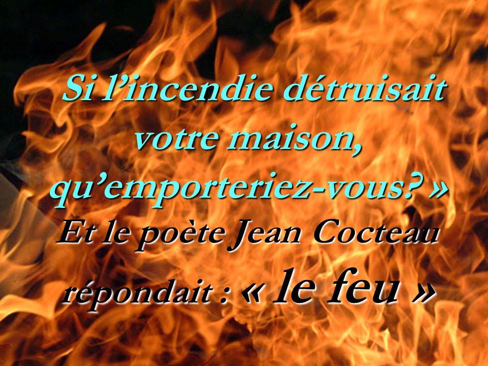 Si l'incendie détruisait votre maison, qu'emporteriez-vous? » Et le poète Jean Cocteau répondait : « le feu » Si l'incendie détruisait votre maison, q
