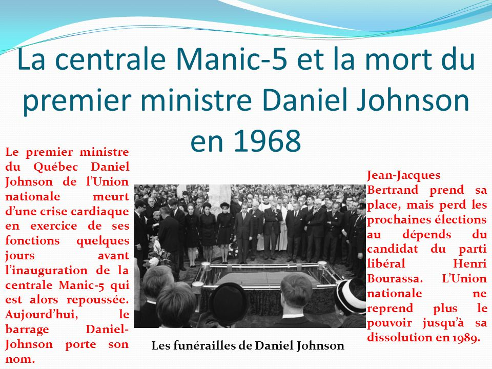 La centrale Manic-5 et la mort du premier ministre Daniel Johnson en 1968 Le premier ministre du Québec Daniel Johnson de l'Union nationale meurt d'un