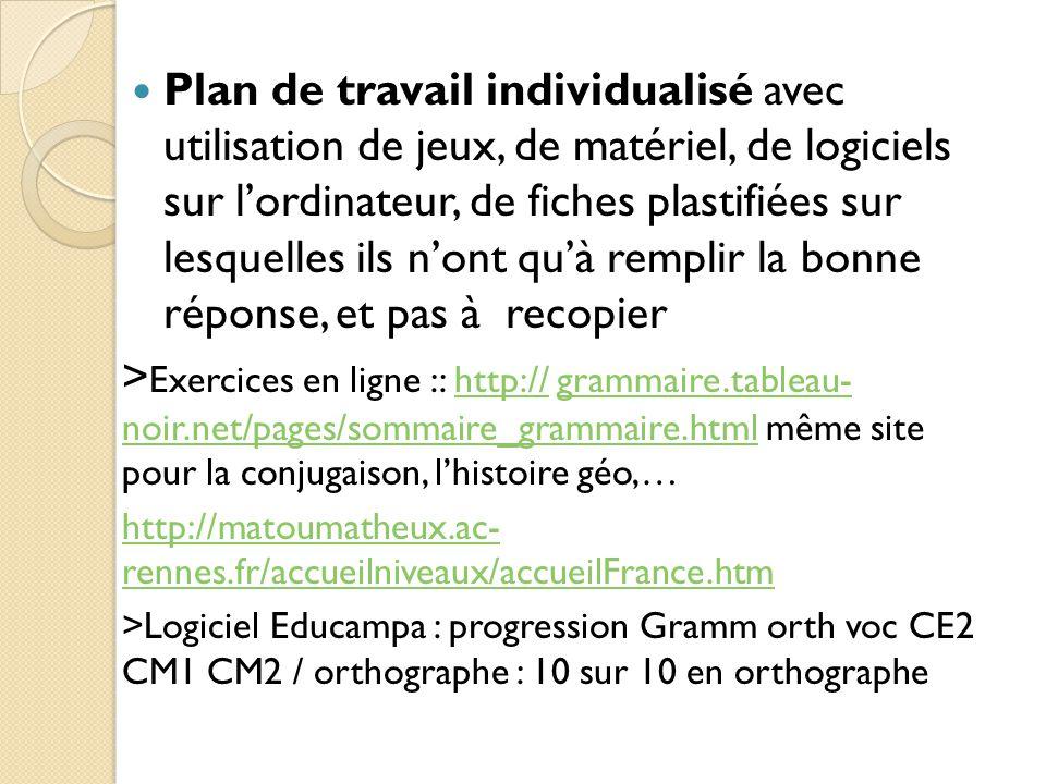 Plan de travail individualisé avec utilisation de jeux, de matériel, de logiciels sur l'ordinateur, de fiches plastifiées sur lesquelles ils n'ont qu'à remplir la bonne réponse, et pas à recopier > Exercices en ligne :: http:// grammaire.tableau- noir.net/pages/sommaire_grammaire.html même site pour la conjugaison, l'histoire géo,…http://grammaire.tableau- noir.net/pages/sommaire_grammaire.html http://matoumatheux.ac- rennes.fr/accueilniveaux/accueilFrance.htm >Logiciel Educampa : progression Gramm orth voc CE2 CM1 CM2 / orthographe : 10 sur 10 en orthographe