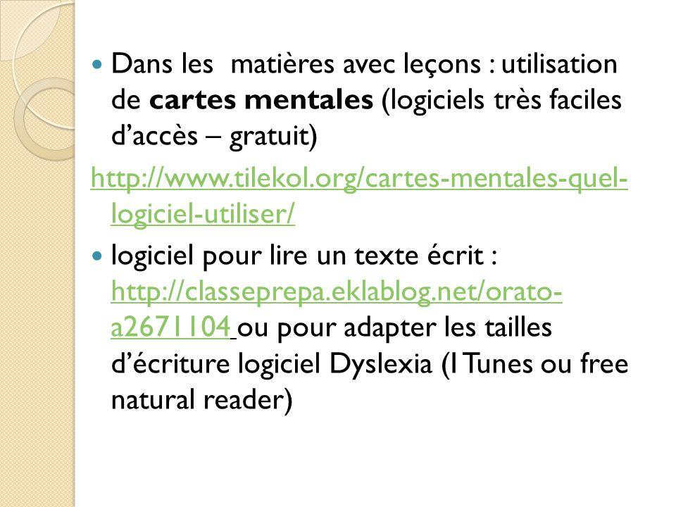 Dans les matières avec leçons : utilisation de cartes mentales (logiciels très faciles d'accès – gratuit) http://www.tilekol.org/cartes-mentales-quel- logiciel-utiliser/ logiciel pour lire un texte écrit : http://classeprepa.eklablog.net/orato- a2671104 ou pour adapter les tailles d'écriture logiciel Dyslexia (I Tunes ou free natural reader) http://classeprepa.eklablog.net/orato- a2671104