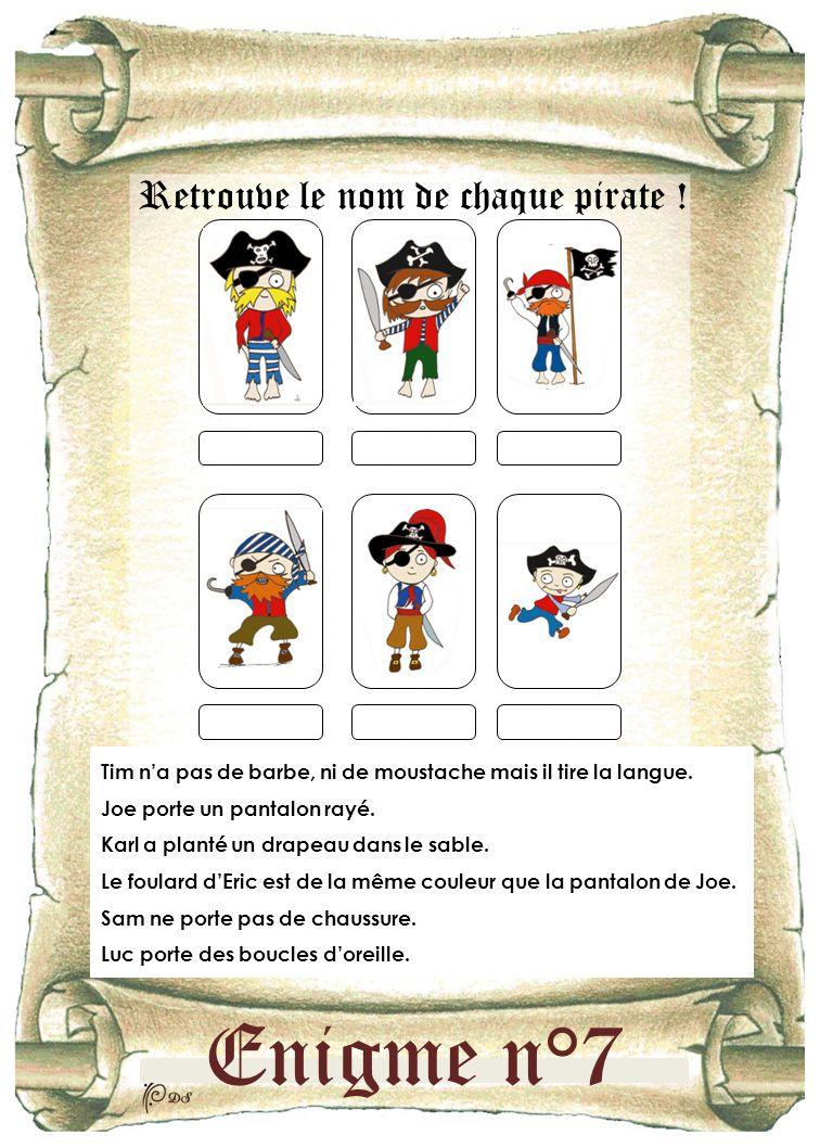 Enigme n°7 Retrouve le nom de chaque pirate ! Tim n'a pas de barbe, ni de moustache mais il tire la langue. Joe porte un pantalon rayé. Karl a planté