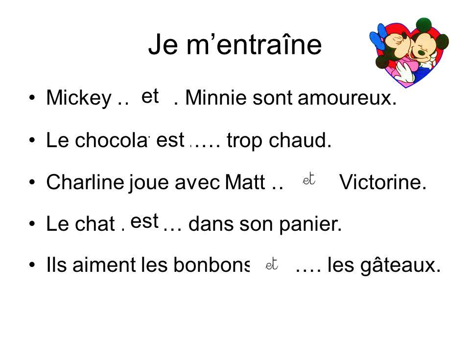 Je m'entraîne Mickey ……… Minnie sont amoureux. Le chocolat ……… trop chaud. Charline joue avec Matt ……… Victorine. Le chat ……… dans son panier. Ils aim