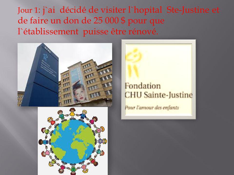 Jour 1 : j`ai décidé de visiter l`hopital Ste-Justine et de faire un don de 25 000 $ pour que l`établissement puisse être rénové.