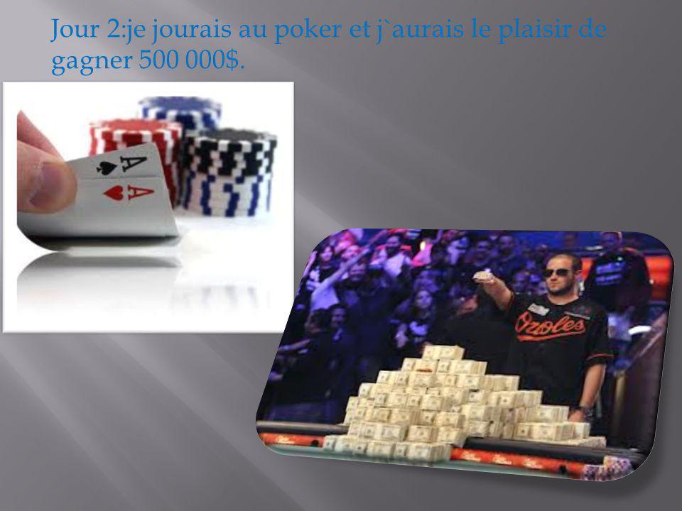 Jour 2:je jourais au poker et j`aurais le plaisir de gagner 500 000$.