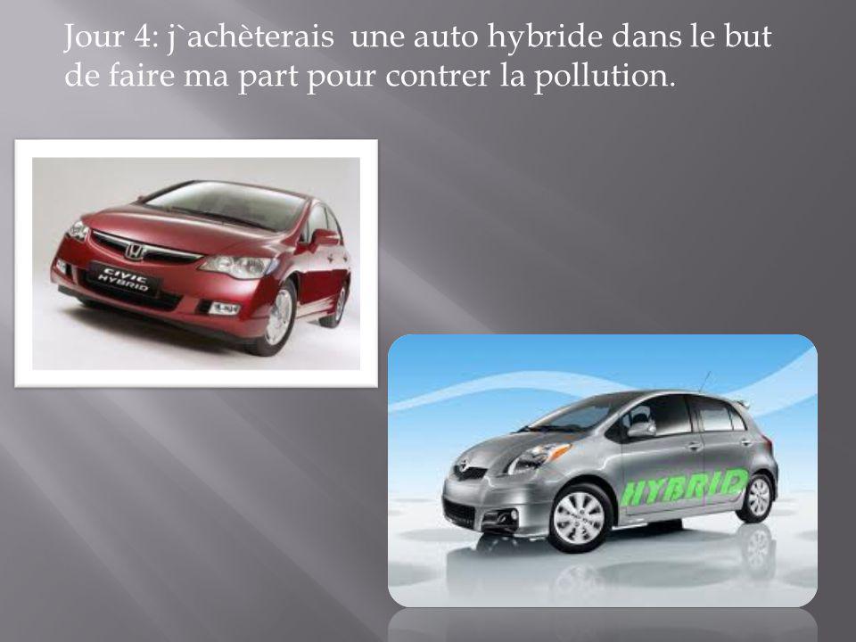 Jour 4: j`achèterais une auto hybride dans le but de faire ma part pour contrer la pollution.
