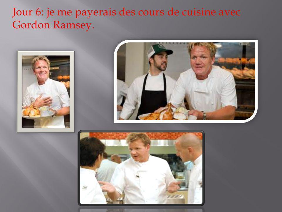 Jour 6: je me payerais des cours de cuisine avec Gordon Ramsey.