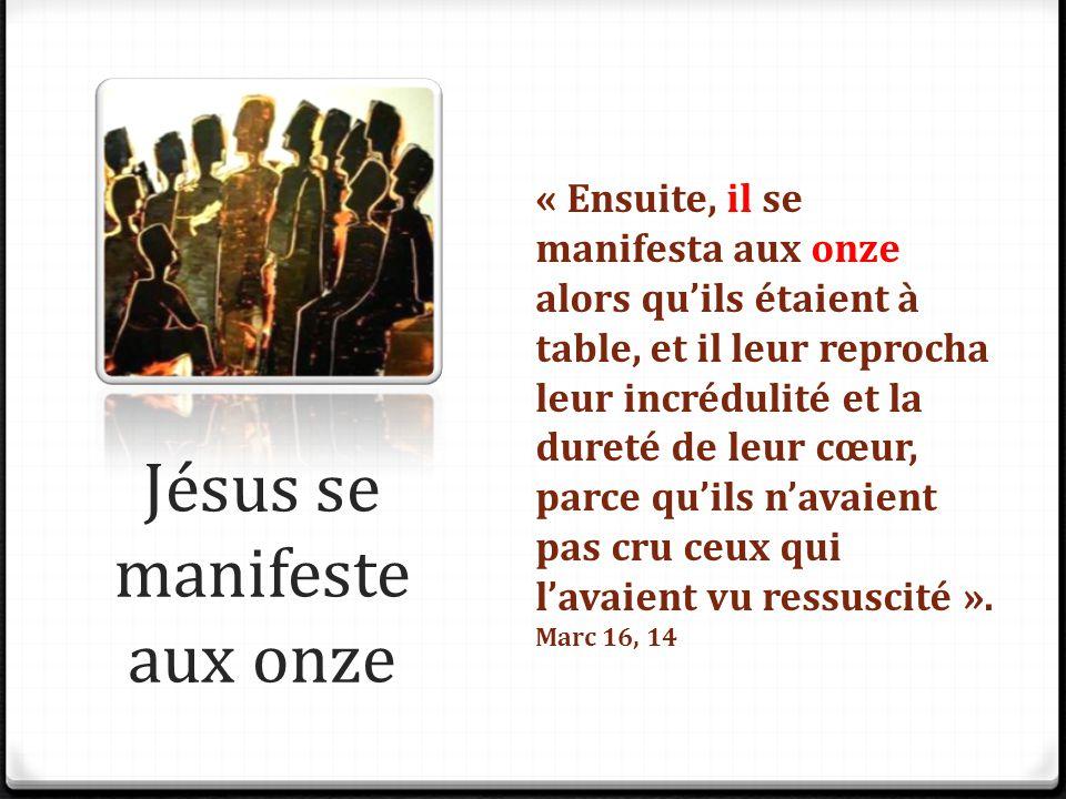 Jésus se manifeste aux onze « Ensuite, il se manifesta aux onze alors qu'ils étaient à table, et il leur reprocha leur incrédulité et la dureté de leu