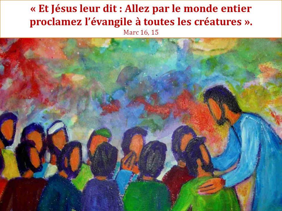 « Et Jésus leur dit : Allez par le monde entier proclamez l'évangile à toutes les créatures ». Marc 16, 15