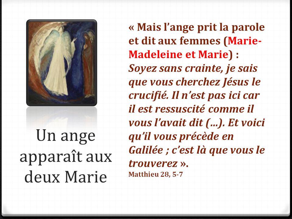 Un ange apparaît aux deux Marie « Mais l'ange prit la parole et dit aux femmes (Marie- Madeleine et Marie) : Soyez sans crainte, je sais que vous cher
