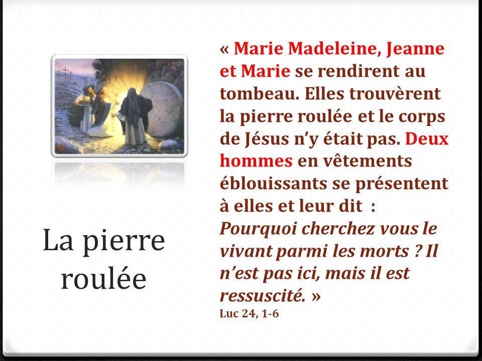 La pierre roulée « Marie Madeleine, Jeanne et Marie se rendirent au tombeau. Elles trouvèrent la pierre roulée et le corps de Jésus n'y était pas. Deu