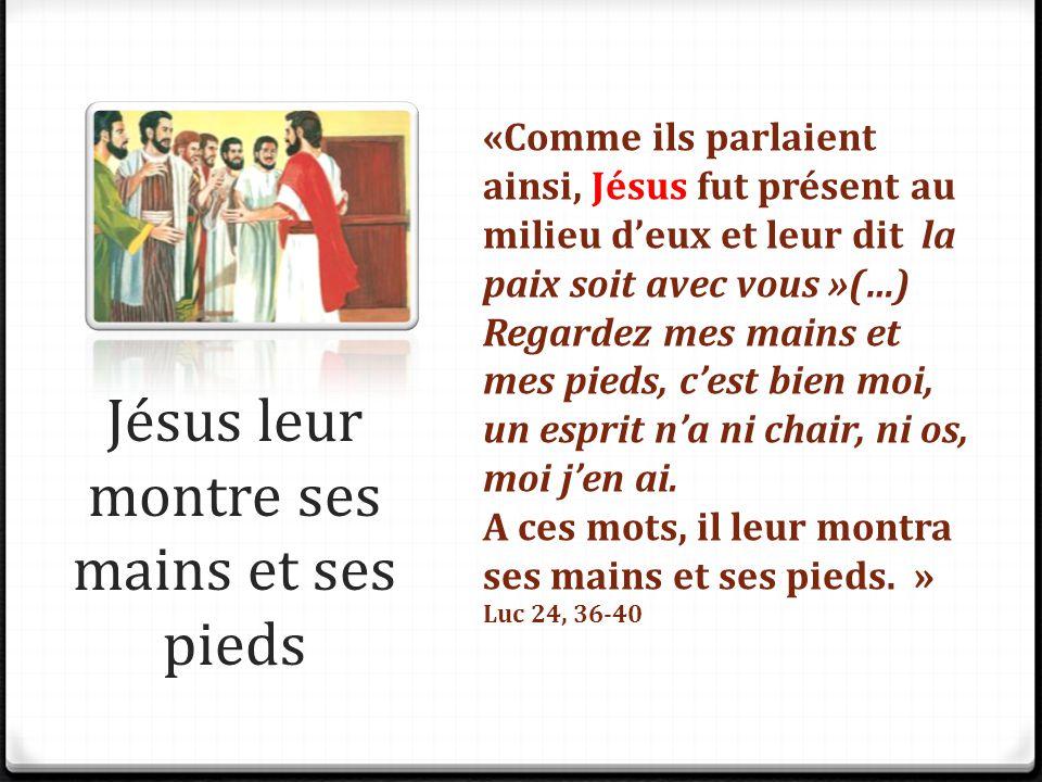 Jésus leur montre ses mains et ses pieds «Comme ils parlaient ainsi, Jésus fut présent au milieu d'eux et leur dit la paix soit avec vous »(…) Regarde