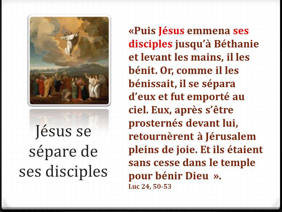 Jésus se sépare de ses disciples «Puis Jésus emmena ses disciples jusqu'à Béthanie et levant les mains, il les bénit. Or, comme il les bénissait, il s