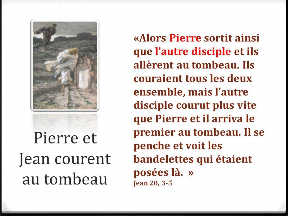 Pierre et Jean courent au tombeau «Alors Pierre sortit ainsi que l'autre disciple et ils allèrent au tombeau. Ils couraient tous les deux ensemble, ma