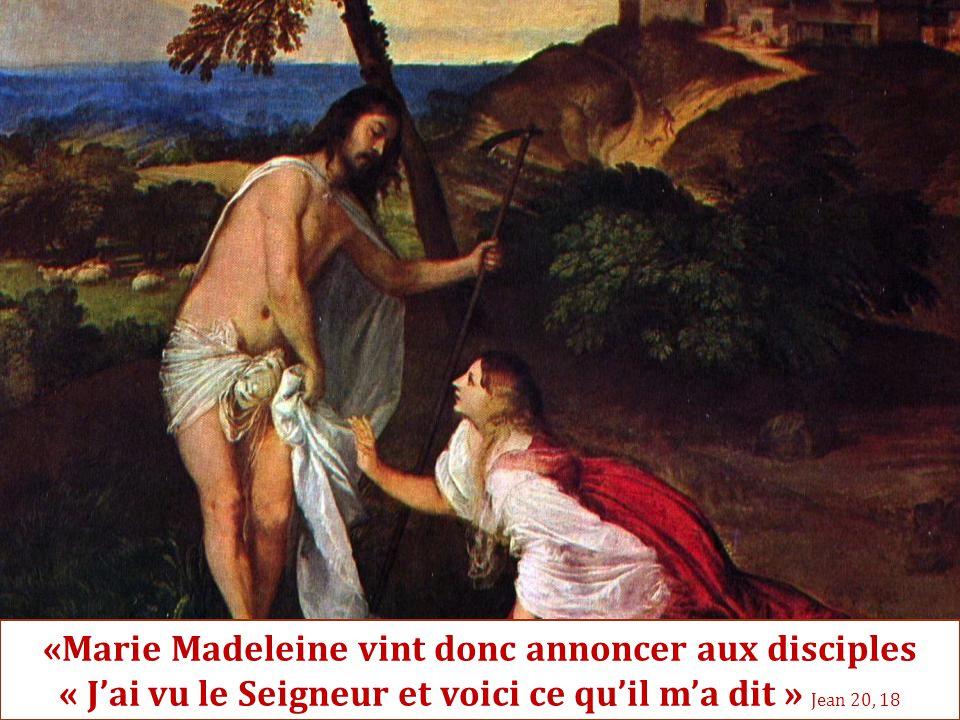 «Marie Madeleine vint donc annoncer aux disciples « J'ai vu le Seigneur et voici ce qu'il m'a dit » Jean 20, 18