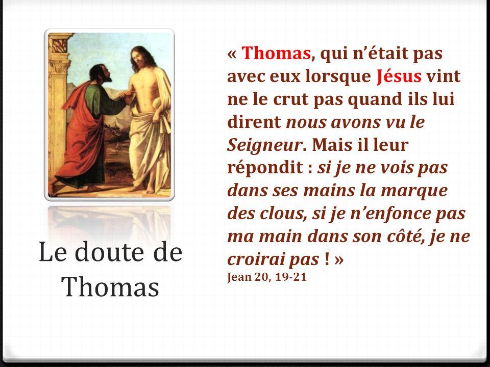 Le doute de Thomas « Thomas, qui n'était pas avec eux lorsque Jésus vint ne le crut pas quand ils lui dirent nous avons vu le Seigneur. Mais il leur r