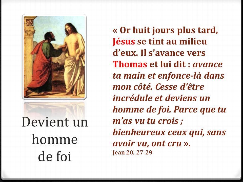 Devient un homme de foi « Or huit jours plus tard, Jésus se tint au milieu d'eux. Il s'avance vers Thomas et lui dit : avance ta main et enfonce-là da